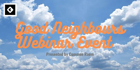 Good Neighbours  Webinar  - Presented to you by Common Room tickets
