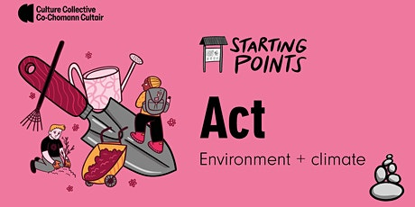 Culture Collective  Starting Points. ACT: Environment and Climate tickets