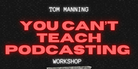 Tom Manning 'You Can't Teach Podcasting' Workshop tickets
