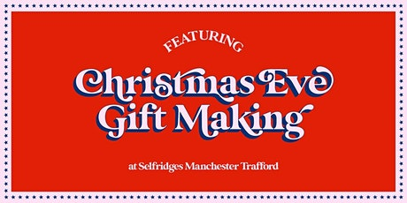 Christmas Eve Gift Making at Selfridges Manchester Trafford tickets