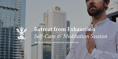 """""""Retreat from Exhaustion""""  Self-Care & Meditation Session by Bliss Body HK tickets"""