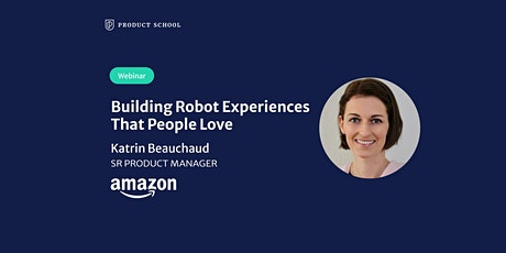 Webinar: Building Robot Experiences That People Love by Amazon Sr PM tickets