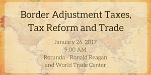 SOLD OUT: Border Adjustment Taxes, Tax Reform and Trade