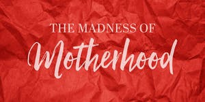 The Madness of Motherhood