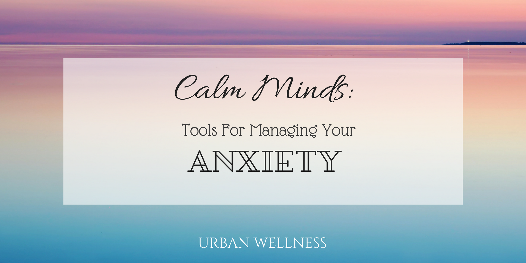 Calm Minds: Tools For Managing Your Anxiety