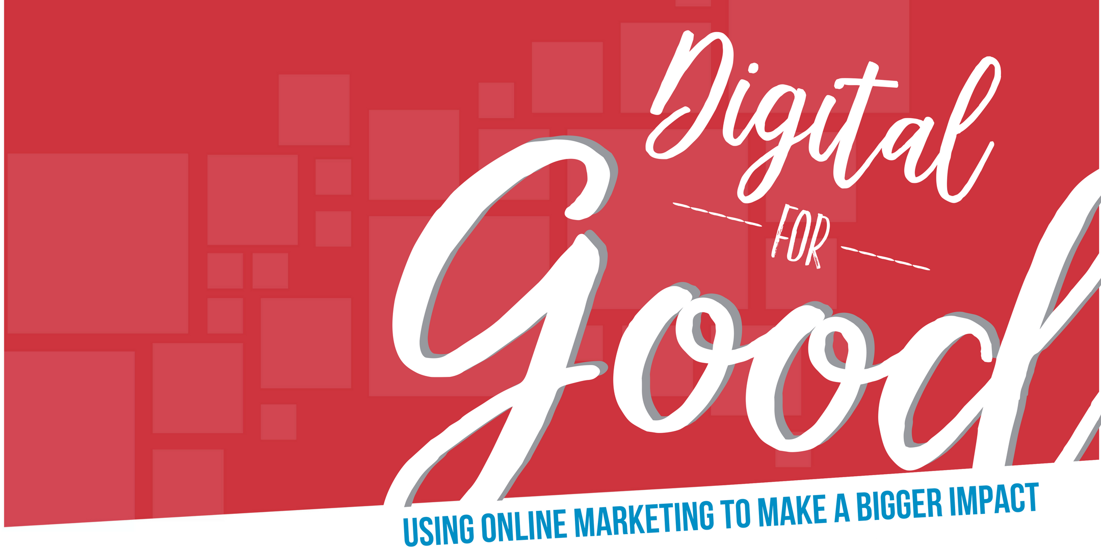 Digital for Good: Using Online Marketing to Make a Bigger Impact
