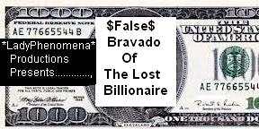 *LadyPhenomena* Presents~False Bravado Of The Lost Billionaire~Est. 2000*