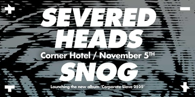 SEVERED HEADS + SNOG