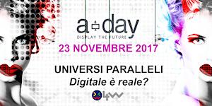 A-Day 2017: UNIVERSI PARALLELI, DIGITALE E' REALE?