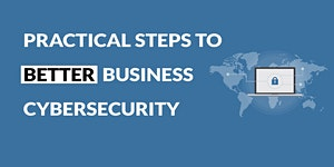 Practical Steps to Better Business Cyber Security. A...
