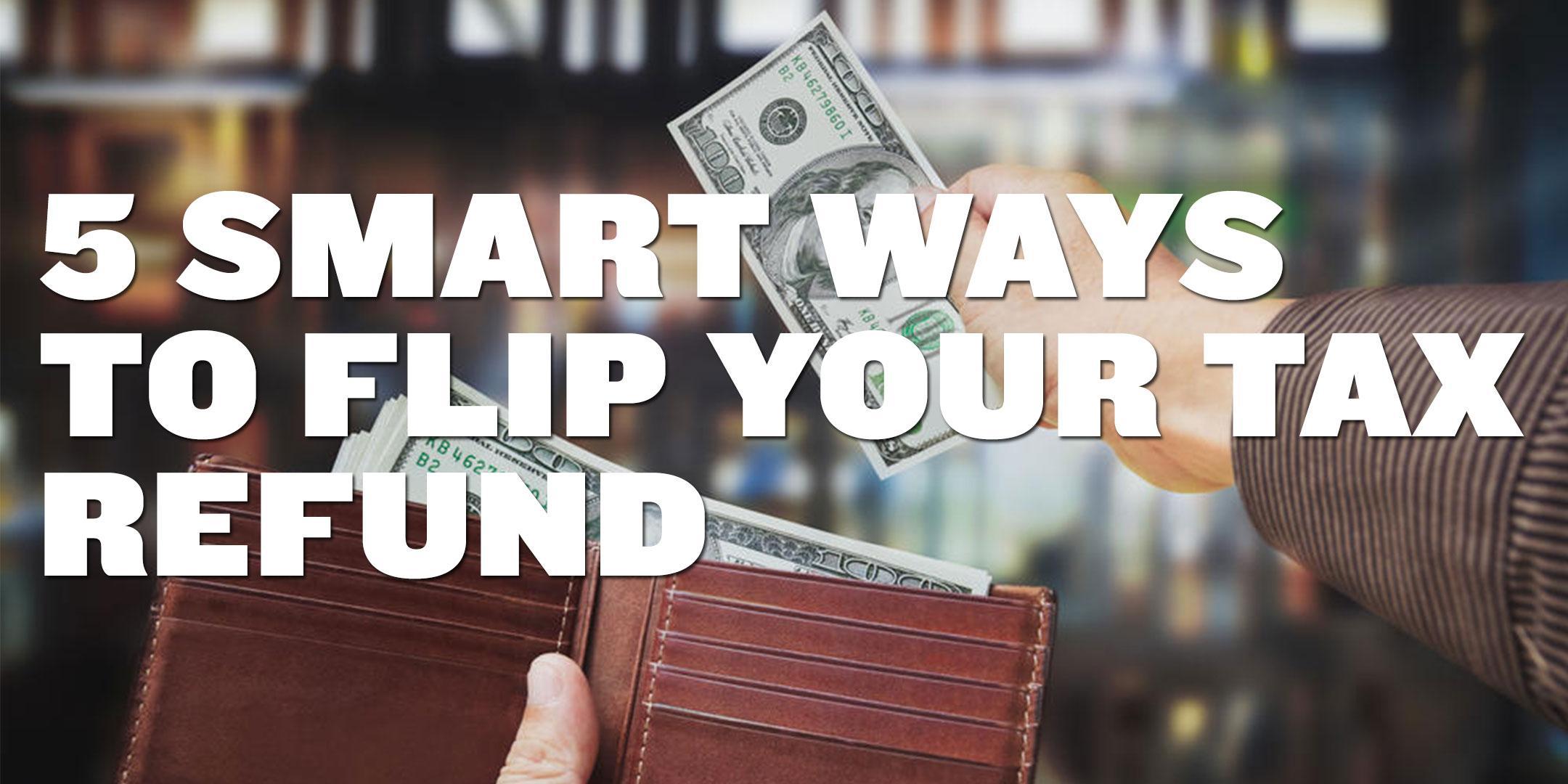 5 Smart Ways To Flip Your Tax Refund