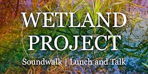Wetland Project: Soundwalk, Lunch & Talk