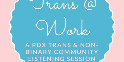 event in Portland: Dismantling Workplace Barriers: A Community Listening Session Organized By and For Portland Area Transgender and Non-Binary Residents