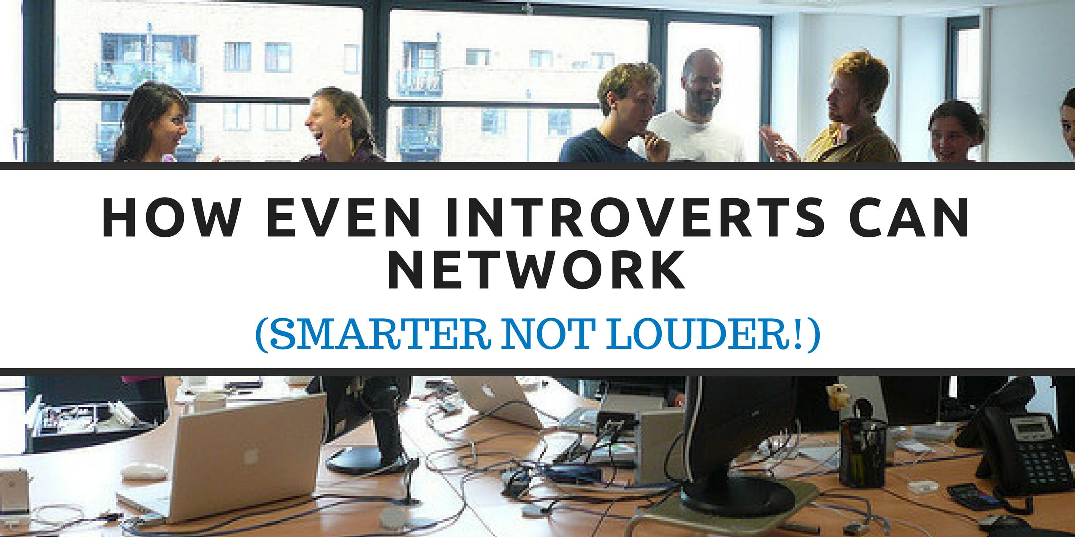 How Even Introverts Can Network (Smarter not