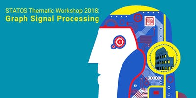 STATOS Thematic Workshop 2018: Graph Signal Processing