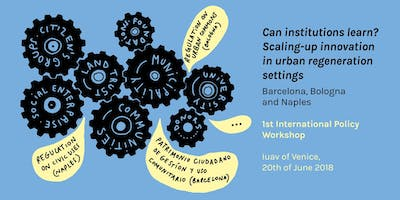 1st International policy workshop. Can institutions learn?Scaling-up innovation in urban regeneration settings  Barcelona, Bologna and Naples