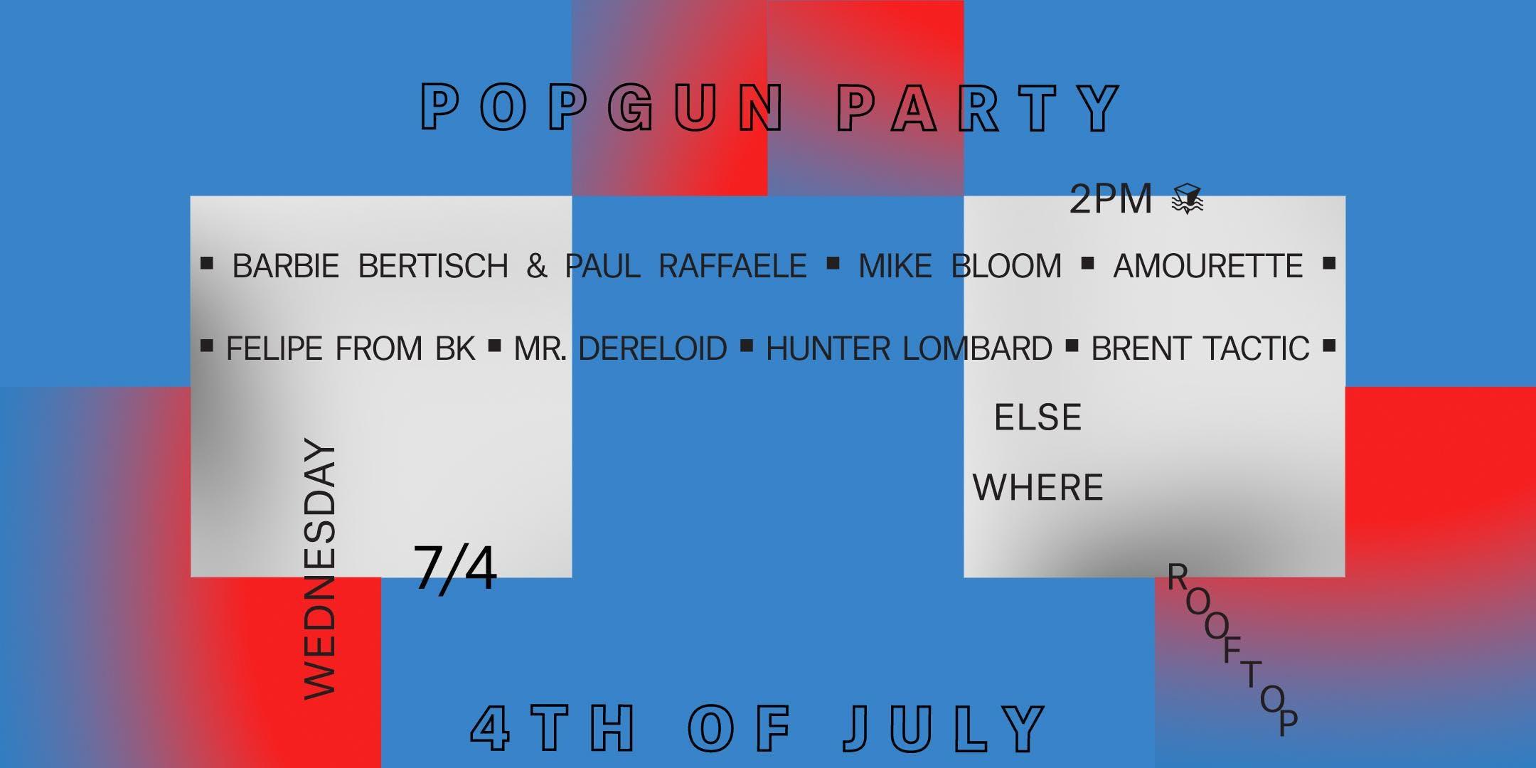 PopGun 4th of July Party w/ Barbie Bertisch & Paul Raffaele, Mike Bloom, Brent Tactic, Hunter Lombard, Mr. Dereloid, Felipe From BK & Amourette