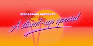 Seed&Spark presents A Stand-up Special!