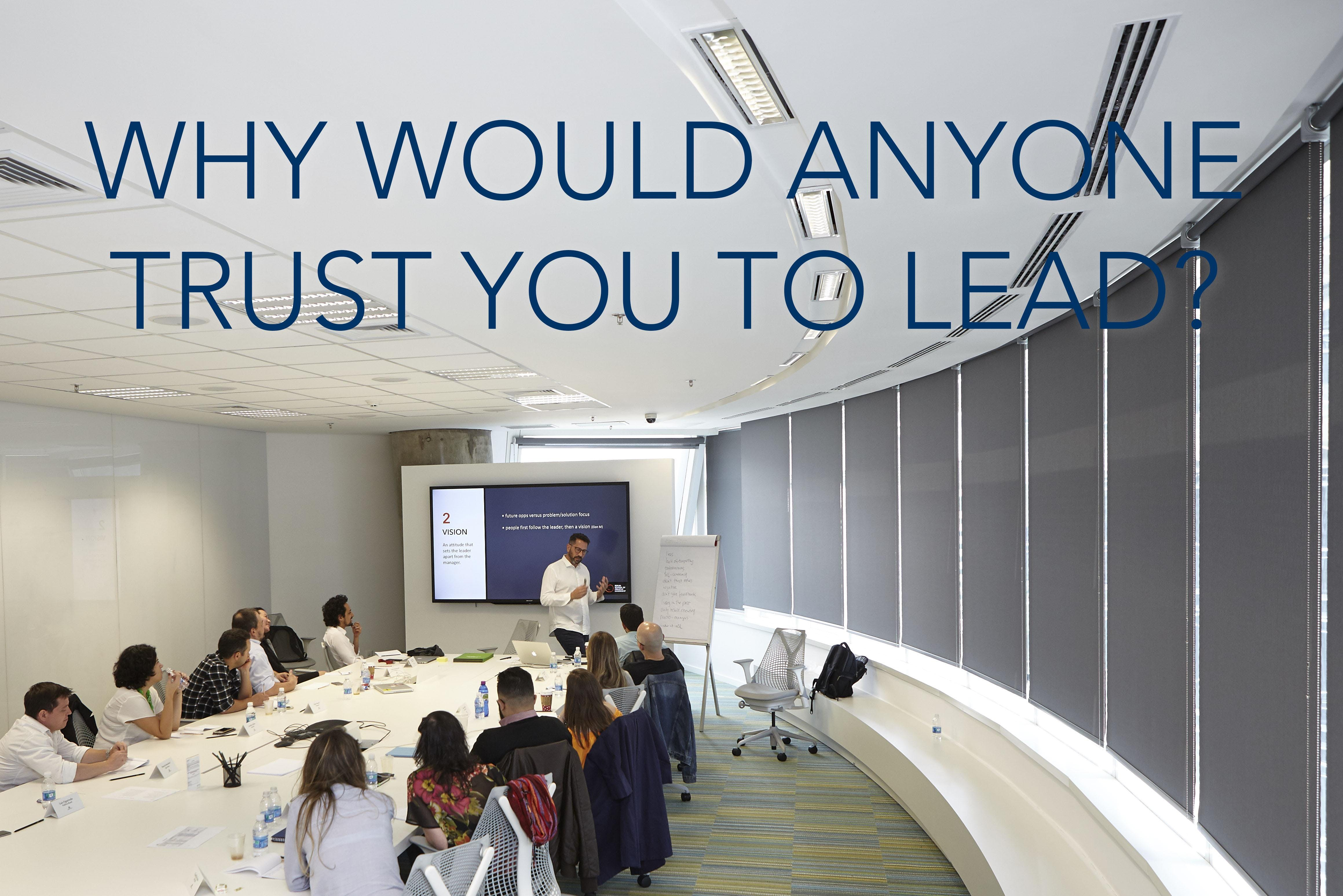 WHY WOULD ANYONE TRUST YOU TO LEAD?