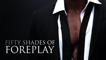 """Fifty Shades of Foreplay"""