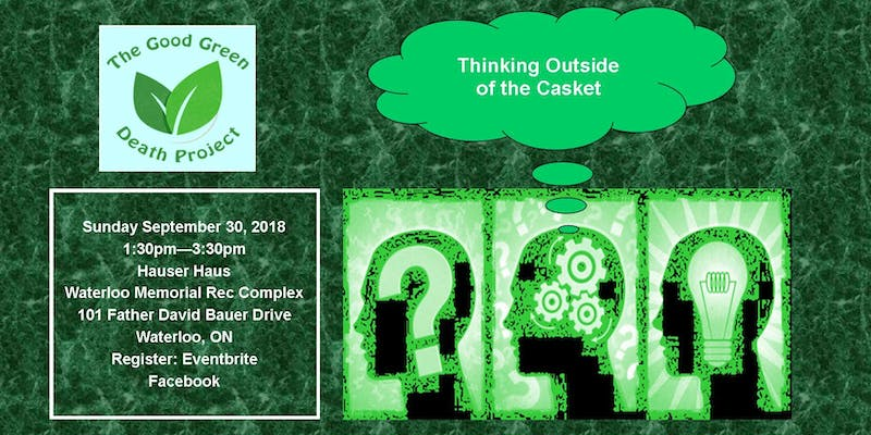 The Good Green Death Project | Thinking Outside of the Casket | Sunday September 30, 2018 | 1:30pm -- 3:30pm | Hauser Haus | Waterloo Memorial Rec Complex | 101 Father David Bauer Drive | Waterloo ON | Register: Eventbrite | Facebook