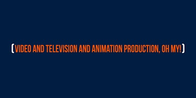 Video and Television and Animation production, oh my!