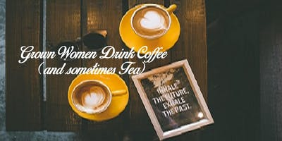 Grown Women Drink Coffee (and sometimes Tea) Monthly Meetup