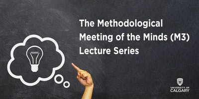 2018-2019 The Methodological Meetings of the Mind, M3 Lecture Series - Calgary