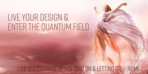 Live Your Design & Enter the Quantum Field