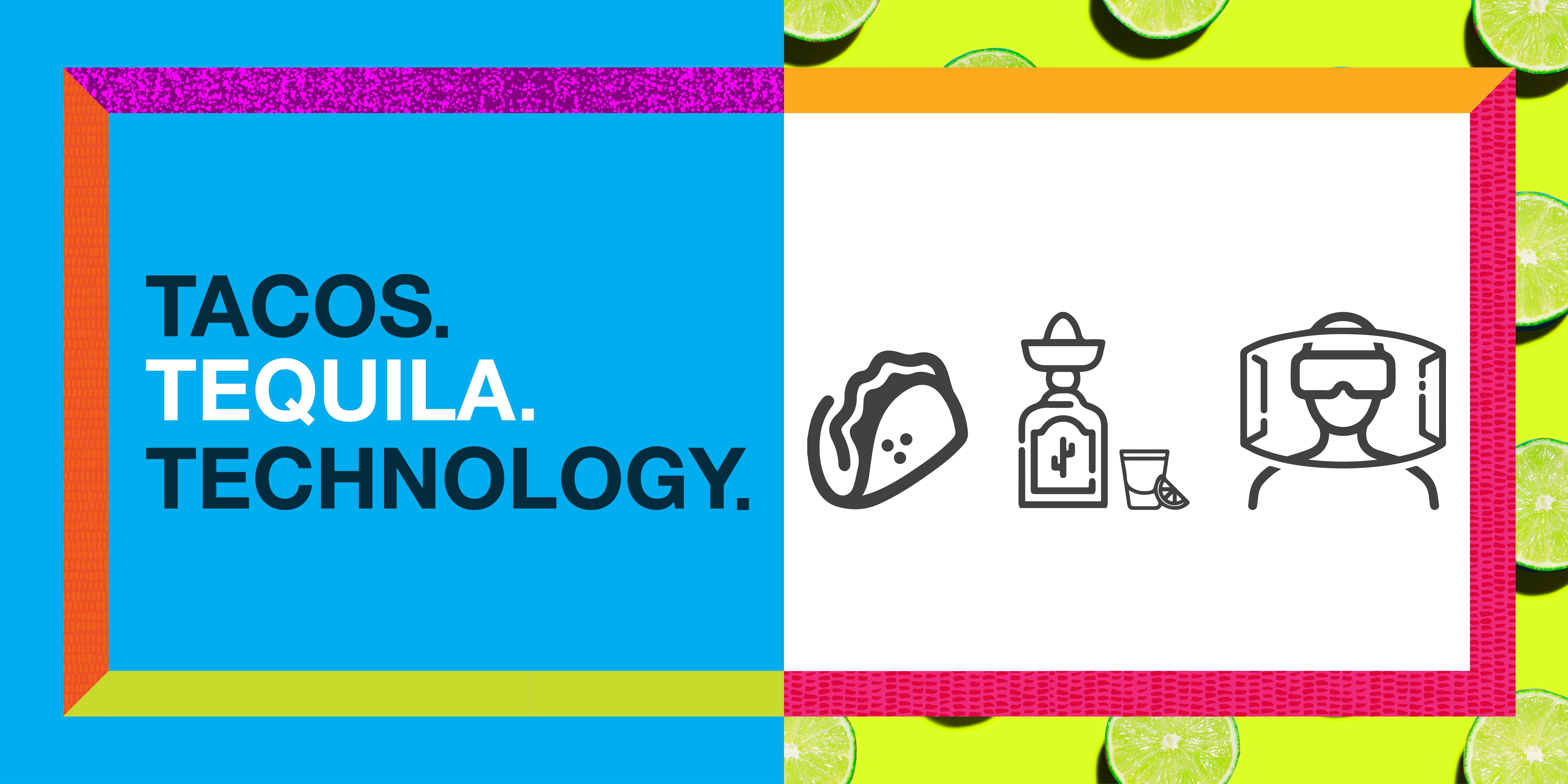 TACOS. TEQUILA. TECHNOLOGY.