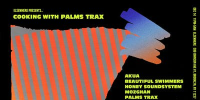 Cooking with Palms Trax + Honey Soundsystem, Beautiful Swimmers, Mozhgan & Akua @ Elsewhere