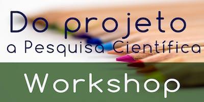"""Workshop """"Do Projeto a Pesquisa Científica"""""""