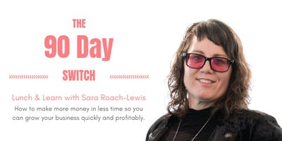Lunch & Learn: The 90 Day Switch - How to make more money in less time so you can grow your business quickly and profitably