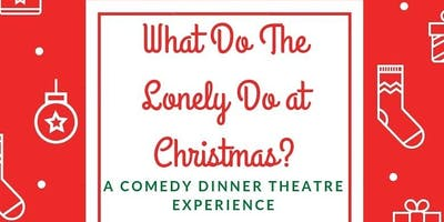 What Do the Lonely DO at Christmas:A Comedy Dinner Theater Experience