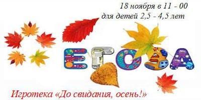 """Осенняя Egoza - Активно-познавательная игротека """"До свидания, осень"""" для детей от 2,5 лет до 4,5 лет."""