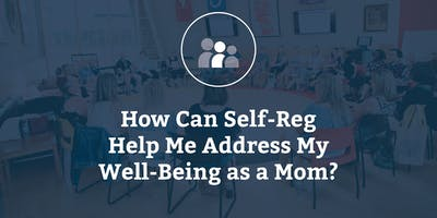 How Can Self-Reg Help Me Address My Well-Being as a Mom?