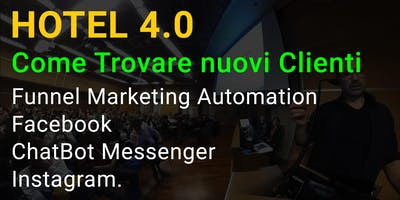 HOTEL 4.0   [Evento Corso Gratuito] Come Trovare nuovi Clienti tramite la Funnel Marketing Automation, Facebook i ChatBot Messenger ed Instagram.