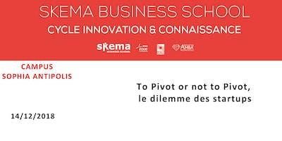 To Pivot or not to Pivot, le dilemme des startups | Cycle Innovation & Connaissance SKEMA. 14/12/18 (8h-10h, Sophia Antipolis)