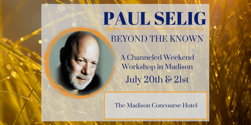 Beyond the Known: A Channeled Weekend Workshop with Paul Selig in Madison