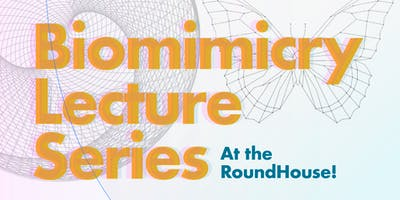 Biomimicry Lecture Series at the RoundHouse