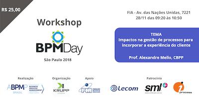Workshop BPM Day São Paulo - IMPACTOS NA GESTÃO DE PROCESSOS PARA INCORPORAR A EXPERIÊNCIA DO CLIENTE