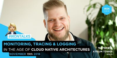 Irontalk - Monitoring, Tracing & Logging in the Age of Cloud Native Architectures