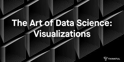 Thinkful Webinar: The Art of Data Science: Visualizations