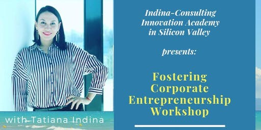 Fostering Corporate Entrepreneurship Silicon Valley Workshop with Tatiana Indina