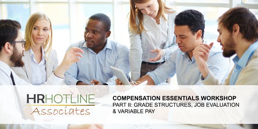 COMPENSATION ESSENTIALS WORKSHOP II: GRADE STRUCTURES, JOB EVALUATION & VARIABLE PAY