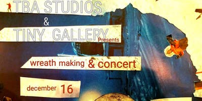 TBA Concerts & Tiny Gallery: Holiday Wreath-Making & Concert