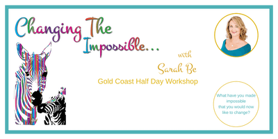Changing The Impossible with Sarah Be Gold Coast Half Day Workshop