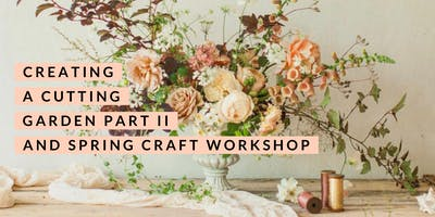 Creating a Cutting Garden Part II and Spring Craft Workshop