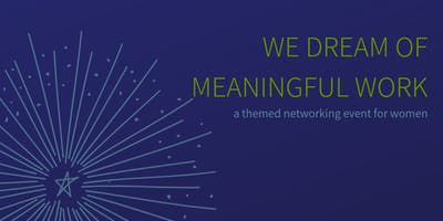 We Dream of Meaningful Work; A Themed Networking Event for Women