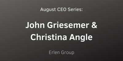 August CEO Series: John Griesemer & Christina Angle with Erlen Group
